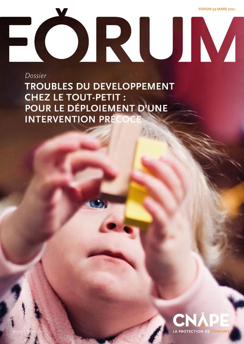 Couverture FORUM : FORUM 93_TROUBLES DU DÉVELOPPEMENT CHEZ LE TOUT-PETIT : POUR LE DÉPLOIEMENT D'UNE INTERVENTION PRÉCOCE